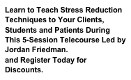 Learn to Teach Stress Reduction Techniques to Your Clients, Students and Patients During This 5-Session Telecourse Led by Jordan Friedman. Find out more and Register Today for Discounts.